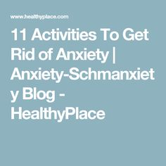 11 Activities To Get Rid of Anxiety   Anxiety-Schmanxiety Blog - HealthyPlace
