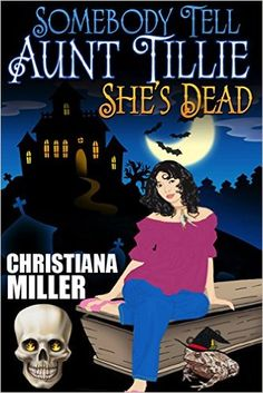 Amazon.com: Somebody Tell Aunt Tillie She's Dead (The Toad Witch Mysteries Book 1) eBook: Christiana Miller: Kindle Store