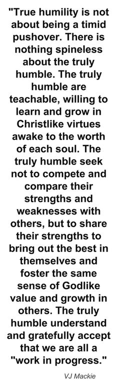 """""""True humility is not about being a timid pushover. There is nothing spineless about the truly humble. The truly humble are teachable, willing to learn and grow in Christlike virtues awake to the worth of each soul. The truly humble seek not to compete and compare their strengths and weaknesses with others, but to share their strengths to bring out the best in themselves and foster the same sense of Godlike value and growth in others. The truly humble understand and gratefully accept that we…"""