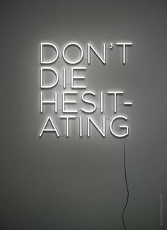 "Don't die hesitating. Or questioning. Live a life of ""oh well"" instead of ""what if?""       (LOVE this!)"