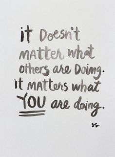 """It doesn't matter what others are doing. It matters what YOU are doing."" #WWWQuotesToLiveBy"