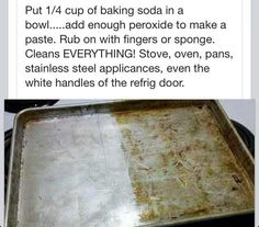 put 1/4 cup baking soda in a bowl and add enough peroxide to make a paste. rub on with fingers or sponge. cleans everything; including stoves, ovens, pans, stainless steal appliances  more!