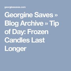 Georgine Saves » Blog Archive » Tip of Day: Frozen Candles Last Longer