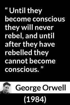 George Orwell - 1984 - Until they become conscious they will never rebel, and until