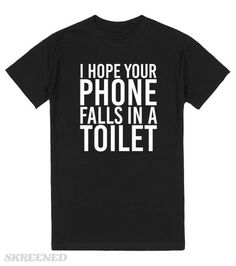I Hope Your Phone Falls In A Toilet. There are some people who just deserve to have their phone fall in a toilet! Let them know with the tee. #sassy