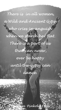 """""""there is in all women a Wild and Ancient Gypsy who cries in anguish when we search her flat. There is part of us that can never ever be happy…"""