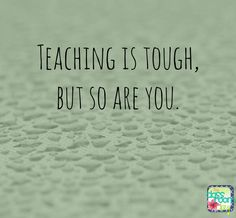 teaching is tough, but so are you