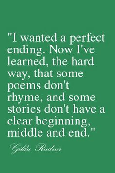 """I Wanted a Perfect Ending. Now I've Learned, The Hard Way, That Some Poems Don't Rhyme, And Some Stories Don't Have a Clear Beginning, Middle and End."" -Gilda Radner"