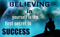 BELIEVING in yourself is the first secret to SUCCESS!