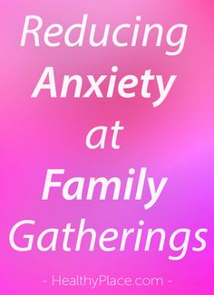 """Family gatherings can increase anxiety. Read these tips to learn how to reduce anxiety during family gatherings."" www.HealthyPlace.com"