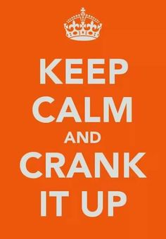 Keep Calm and Crank It Up