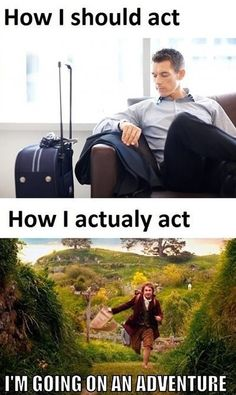 When I travel somewhere...... How I should act...  How I actually act. I'm going on an adventure! The Hobbit.