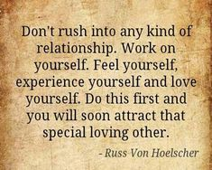 Don't rush into any kind of relationship. Work on yourself. Feel yourself, experience yourself and love yourself, Do this first and you will soon attract that special loving other. ~ Russ Von-Hoelscher
