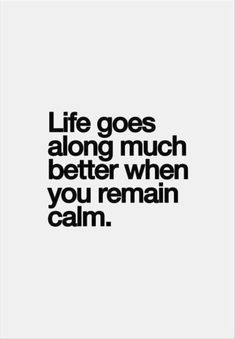 life goes along much better when you remain calm.