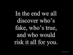 In the end we all discover who's fake, who's true, and who would risk it all for you.