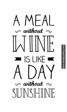 A meal without wine is like a day without sunshine.