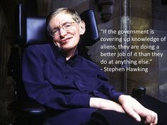 """""""If the government is covering up knowledge of aliens, they are doing a better job of it than they do at anything else.""""---Stephen Hawking quote"""