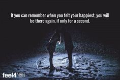 If you can remember when you felt your happiest, you will be there again, if only for a second.