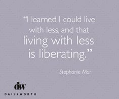 """I learned I could live with less, and that living with less is liberating."" -- Stephanie Mar"