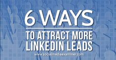 6 Ways to Attract More LinkedIn Leads...ways to promote your linked in group