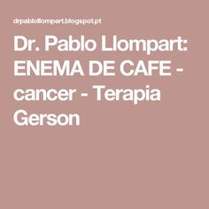 Dr. Pablo Llompart: ENEMA DE CAFE   - cancer - Terapia Gerson