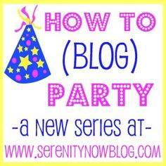 Serenity Now's Blogging Series - How to Blog Party  www.serenitynowblog.com