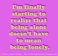I'm finally starting to realize that being alone doesn't have to mean being lonely.  #Relationships #Relationshipslessons #Relationshipsadvice #Relationshipsquotes #quotesonRelationships #Relationshipsquotesandsayings #finally #starting #realize #alone #lonely #shareinspirequotes #share #inspire #quotes