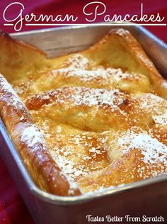 German Pancakes ~~4 Tbs butter 6 eggs 1 cup milk 1 cup flour dash of salt 1 tsp vanilla oven to 425. Melt butter in 9x13 pan in oven while preheating. Place the eggs, milk, flour, salt and vanilla in a blender; cover and process until smooth. Pour batter into the baking dish with the melted butter. Bake, for 20 minutes or until golden brown and puffy. Remove from oven and sprinkle generously with syrup and powdered sugar or fresh lemon juice and powdered sugar.