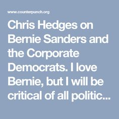 Chris Hedges on Bernie Sanders and the Corporate Democrats.  I love Bernie, but I will be critical of all politicians (even Bernie).  They represent you.
