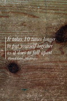 """""""It takes ten times longer to put yourself together than to fall apart.""""  — Finnick Odair, Mockingjay"""