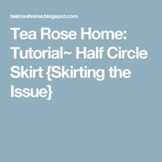 Tea Rose Home: Tutorial~ Half Circle Skirt {Skirting the Issue}