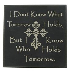 """I don't know what tomorrow holds, but I know who holds tomorrow."" 
