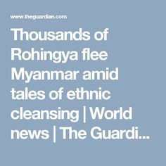 Thousands of Rohingya flee Myanmar amid tales of ethnic cleansing | World news | The Guardian