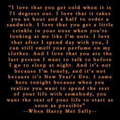 One of my favourite romantic comedies of all time - When Harry Met Sally. I cry every time Harry makes this speech. All boys should be taught that when you speak from the heart, say sweet things, and bring a girl to tears...you did a good thing.