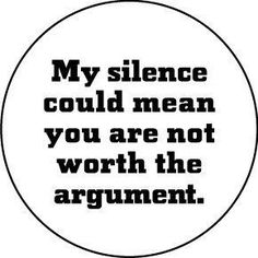 My silence could mean you are not worth the argument. *Oh yeah! My silence finally got the point home.*