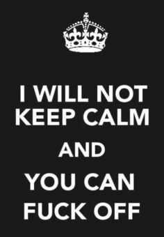 """""""I will not keep calm and you can fuck off.""""  Totally wrong, but I still LMAO."""