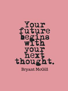 Your future begins with your next thought. -Bryant McGill~Quotes ByTT