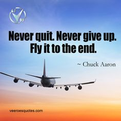 Never Quit. Never give up. Fly it to the End. Read more Chuck Aaron Flying Quotes and quotes on Aviaton, Aircraft, Engineering on VeeroesQuotes. Pilot Quotes, Fly Quotes, Motivational Quotes, Life Quotes, Inspirational Quotes, Aviation Blog, Aviation Quotes, Aviation World, Airplane Quotes