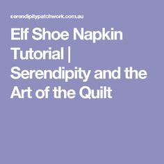 Elf Shoe Napkin Tutorial | Serendipity and the Art of the Quilt