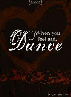 ♂ 10 Graphic Dance Quotes - When you feel sad dance - Eco Gentleman