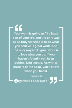 Your work is going to fill a large part of your life, and the only way to be truly satisfied is to do what you believe is great work. And the only way to do great work is to love what you do. If you haven't found it yet, keep looking. #OrganizedAndEnergized #AddSpaceToYourLife