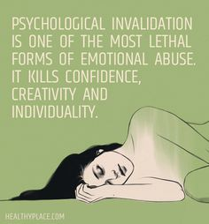 Quote on abuse: Psychological invalidation is one of the most lethal forms of emotional abuse. It kills confidence, creativity and individuality. www.HealthyPlace.com