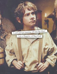 """""""I can't just go running off into the blue! I am a Baggins, of Bag End!"""" -Bilbo Baggins"""