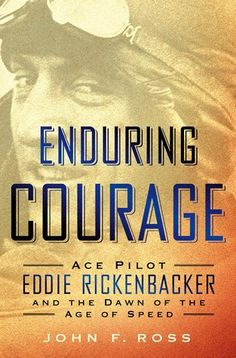 Enduring Courage:Ace Pilot Eddie Rickenbacker and the Dawn of the Age of Speed by John F. Ross