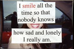 I smile all the time so that nobody knows....how sad and lonely I really am.
