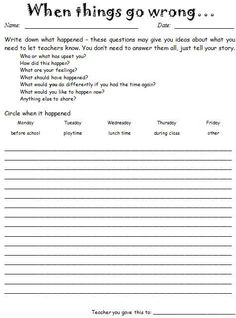 When Things Go Wrong (word doc) Sheet for when kids come in after play stressed about 'issues' that have happened outside. Good to keep as a record, for giving some 'cool down' time, getting all sides of the story and also allows teaching to continue uninterrupted, 'til you're ready to deal with it.