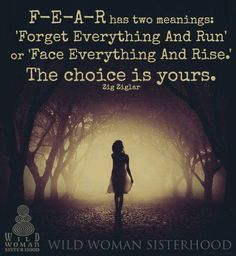 F-E-A-R has two meanings; 'Forget Everything And Run.' or 'Face Everything And Rise.' The choice is yours. - Zig Ziglar, image Wild Woman Sisterhood on fb Wild Women Quotes, Woman Quotes, Life Quotes, Soul Quotes, Dream Quotes, Strong Quotes, Daily Quotes, Art Quotes, Sisterhood Quotes