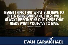 There will always be someone out there that needs what you have to give.   More inspiration at http://www.evancarmichael.com/