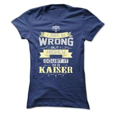 I MAY BE WRONG I AM A KAISER TSHIRTS - #black tee #sweatshirt upcycle. LOWEST PRICE => https://www.sunfrog.com/Names/I-MAY-BE-WRONG-I-AM-A-KAISER-TSHIRTS-Ladies.html?68278
