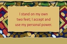 I stand on my own two feet; I accept and use my personal power.~ Louise L. Hay